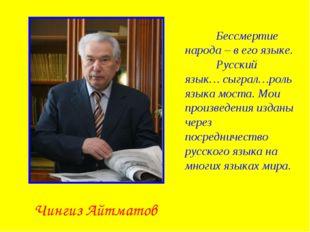Чингиз Айтматов Бессмертие народа – в его языке. Русский язык… сыграл…роль