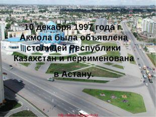 10 декабря 1997 года г. Акмола была объявлена столицей Республики Казахстан и