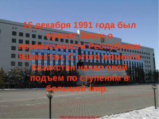 16 декабря 1991 года был принят Закон о независимости Республики Казахстан. С