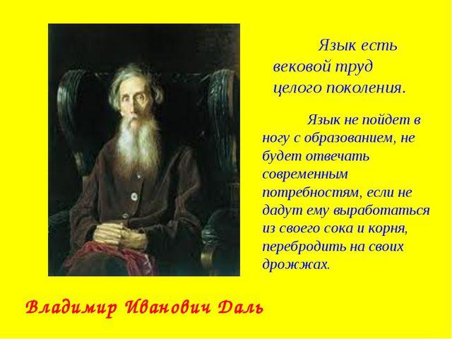 Владимир Иванович Даль Язык есть вековой труд целого поколения. Язык не пой...