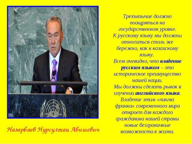 Назарбаев Нурсултан Абишевич Трехъязычие должно поощряться на государственном...