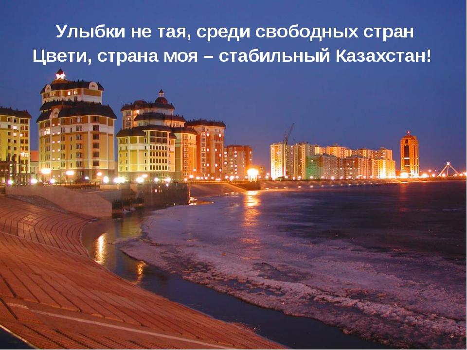 Улыбки не тая, среди свободных стран Цвети, страна моя – стабильный Казахстан!