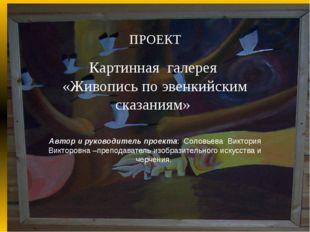 ПРОЕКТ  Картинная галерея «Живопись по эвенкийским сказаниям» Автор и руков
