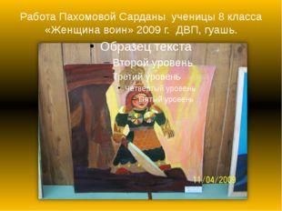 Работа Пахомовой Сарданы ученицы 8 класса «Женщина воин» 2009 г. ДВП, гуашь.