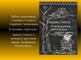 Работу выполнила ученица 11 класса Андреева Саскылаана В технике «Граттаж».