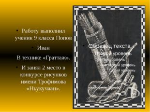 Работу выполнил ученик 9 класса Попов Иван В технике «Граттаж». И занял 2 ме