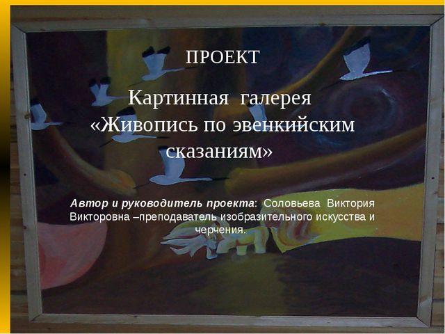 ПРОЕКТ  Картинная галерея «Живопись по эвенкийским сказаниям» Автор и руков...