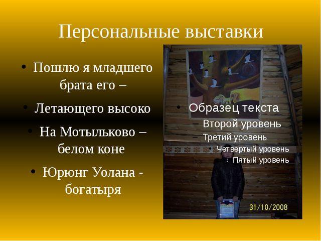 Персональные выставки Пошлю я младшего брата его – Летающего высоко На Мотыль...