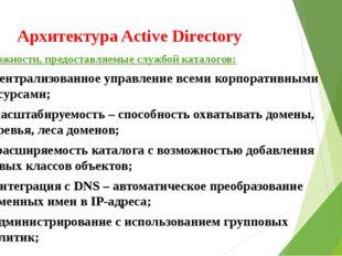 Архитектура Active Directory Возможности, предоставляемые службой каталогов: