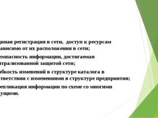 - единая регистрация в сети, доступ к ресурсам независимо от их расположения