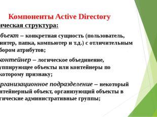 Компоненты Active Directory Логическая структура: - объект – конкретная сущно