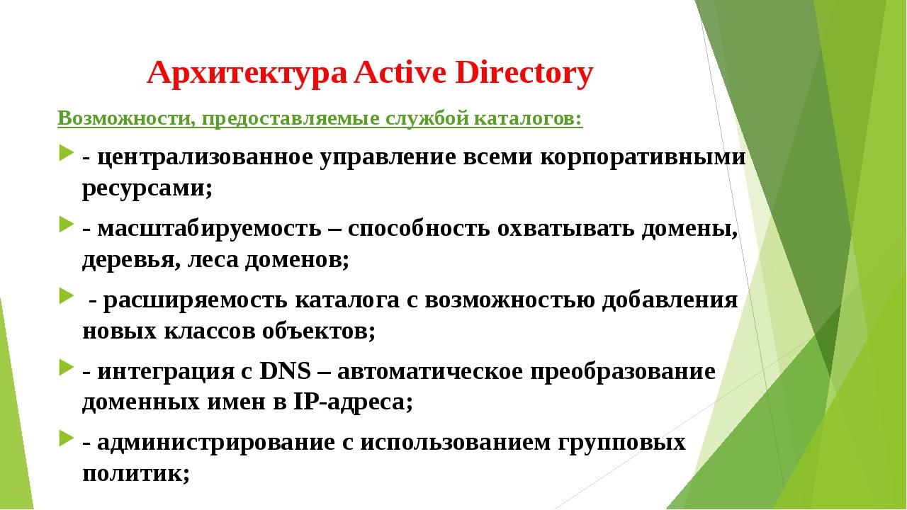 Архитектура Active Directory Возможности, предоставляемые службой каталогов:...