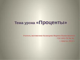 Тема урока «Проценты» Учитель математики Казанцева Марина Валентиновна ГОУ Н