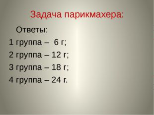 Задача парикмахера: Ответы: 1 группа – 6 г; 2 группа – 12 г; 3 группа – 18 г;