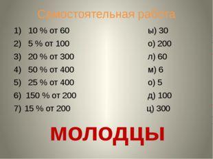 Самостоятельная работа 1) 10 % от 60 ы) 30 2) 5 % от 100 о) 200 3) 20 % от 30