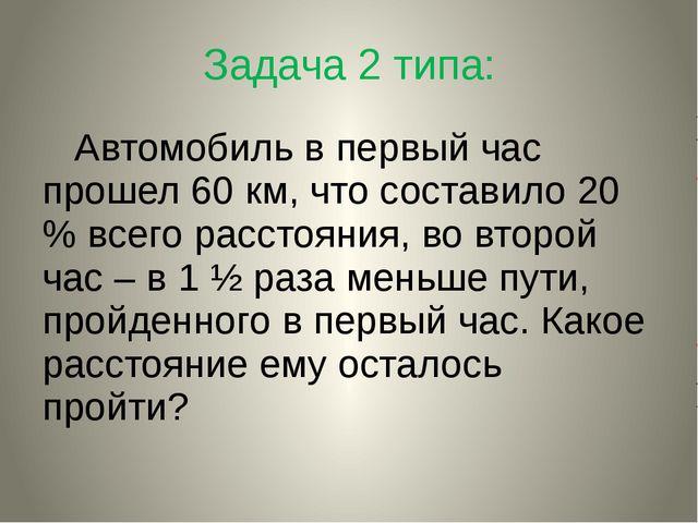 Задача 2 типа: Автомобиль в первый час прошел 60 км, что составило 20 % всего...