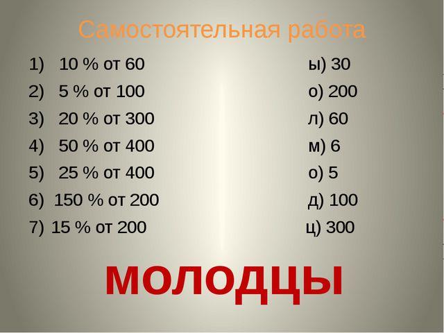 Самостоятельная работа 1) 10 % от 60 ы) 30 2) 5 % от 100 о) 200 3) 20 % от 30...