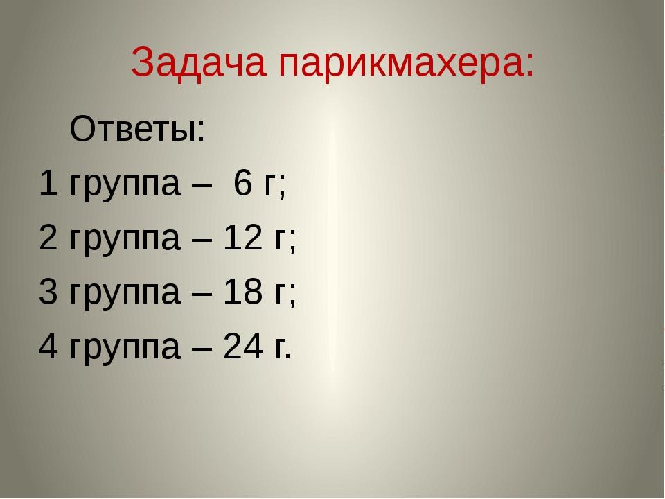 Задача парикмахера: Ответы: 1 группа – 6 г; 2 группа – 12 г; 3 группа – 18 г;...