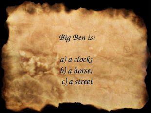Big Ben is: a) a clock; b) a horse; c) a street