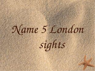 Name 5 London sights