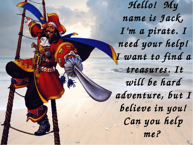Hello! My name is Jack. I'm a pirate. I need your help! I want to find a trea...