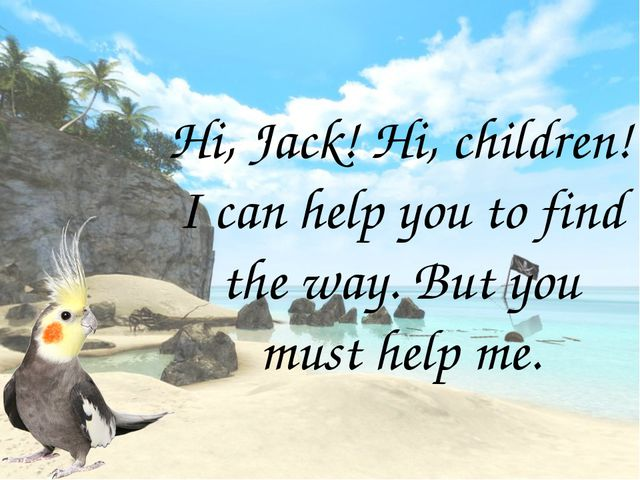 Hi, Jack! Hi, children! I can help you to find the way. But you must help me.