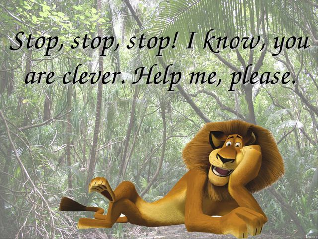 Stop, stop, stop! I know, you are clever. Help me, please.