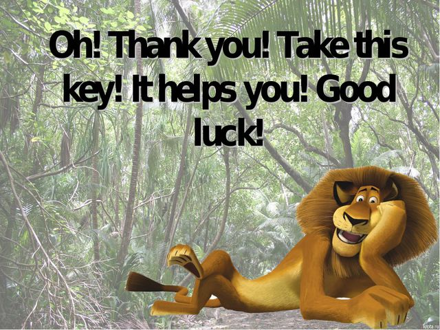 Oh! Thank you! Take this key! It helps you! Good luck!