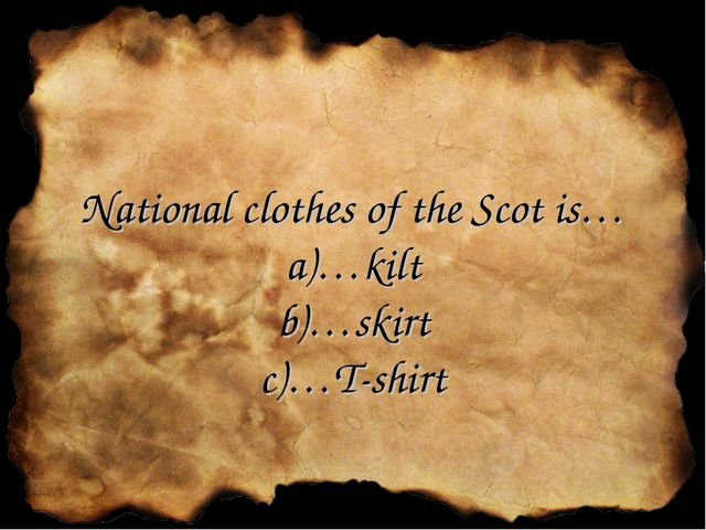 National clothes of the Scot is… a)…kilt b)…skirt c)…T-shirt