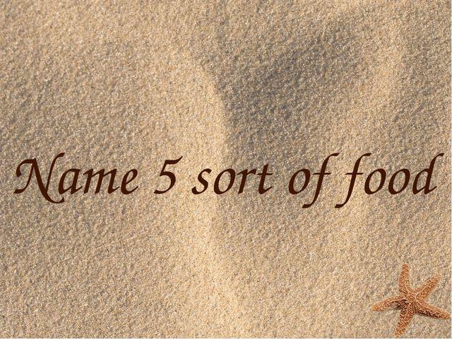 Name 5 sort of food