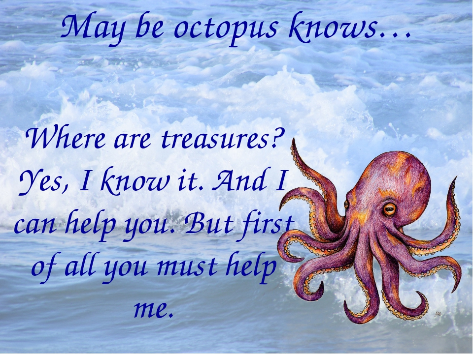 May be octopus knows… Where are treasures? Yes, I know it. And I can help you...