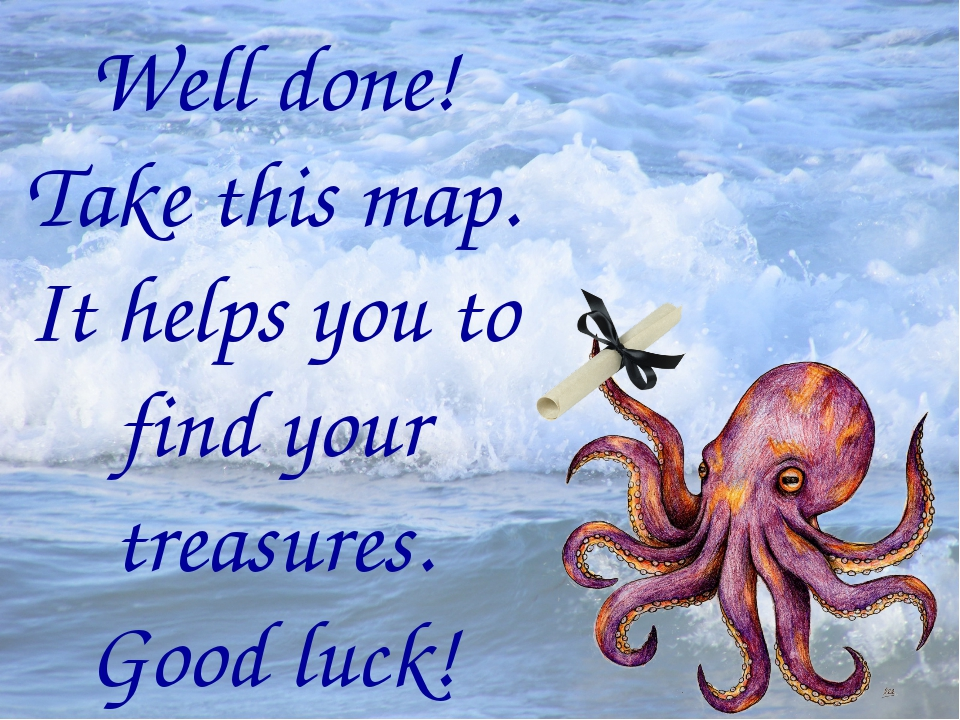 Well done! Take this map. It helps you to find your treasures. Good luck!