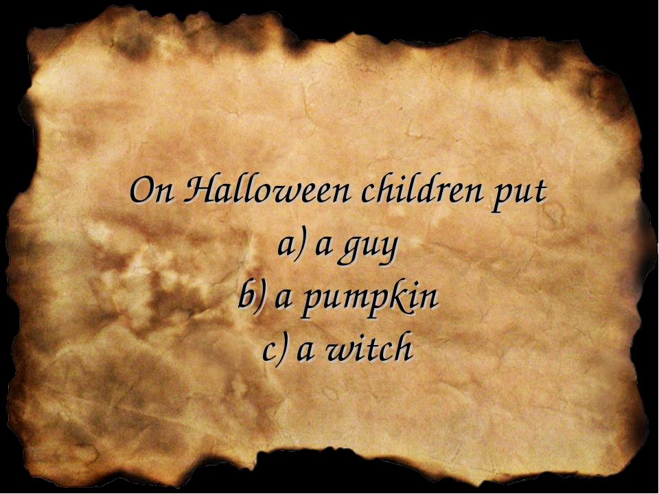 On Halloween children put a) a guy b) a pumpkin c) a witch
