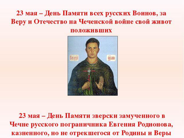 23 мая – День Памяти всех русских Воинов, за Веру и Отечество на Чеченской во...