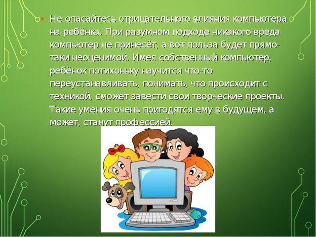 Не опасайтесь отрицательного влияния компьютера на ребёнка. При разумном подх...