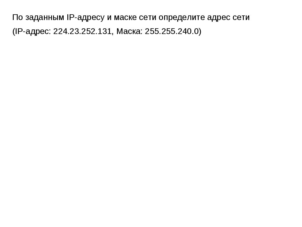 По заданным IP-адресу и маске сети определите адрес сети (IP-адрес: 224.23.25...