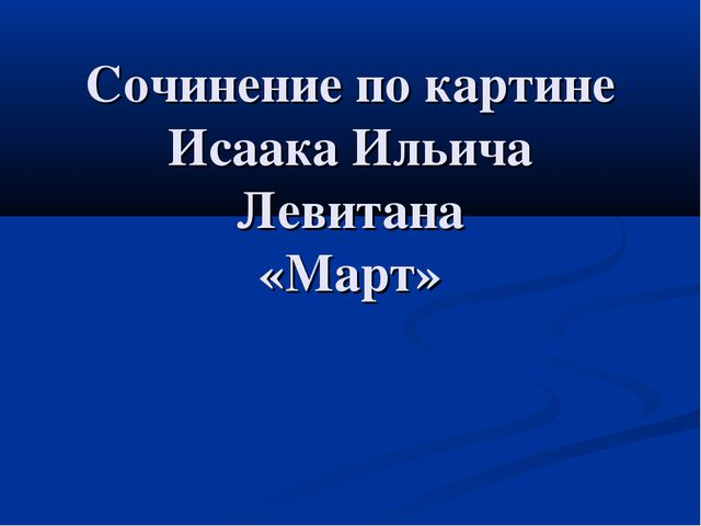 Сочинение по картине Исаака Ильича Левитана «Март»