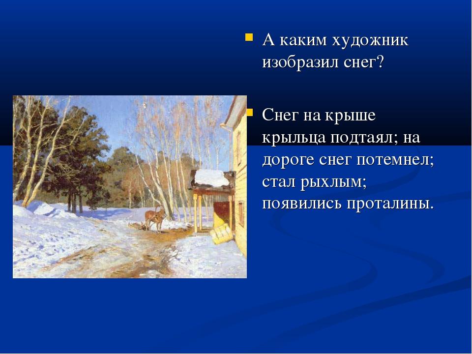 А каким художник изобразил снег? Снег на крыше крыльца подтаял; на дороге сне...