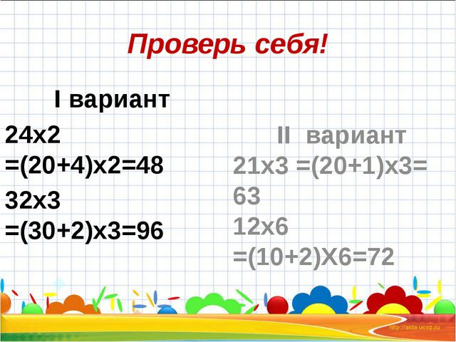 Проверь себя! I вариант 24х2 =(20+4)х2=48 32х3 =(30+2)х3=96 II вариант 21х3 =...