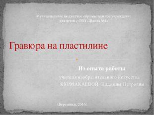 учителя изобразительного искусства КУРМАКАЕВОЙ Надежды Петровны Гравюра на пл