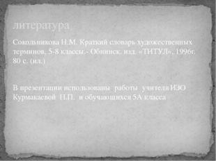 Сокольникова Н.М. Краткий словарь художественных терминов, 5-8 классы.- Обнин
