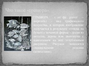 ГРАВЮРА ( от фр. graver -- вырезать) – вид графического искусства, в котором
