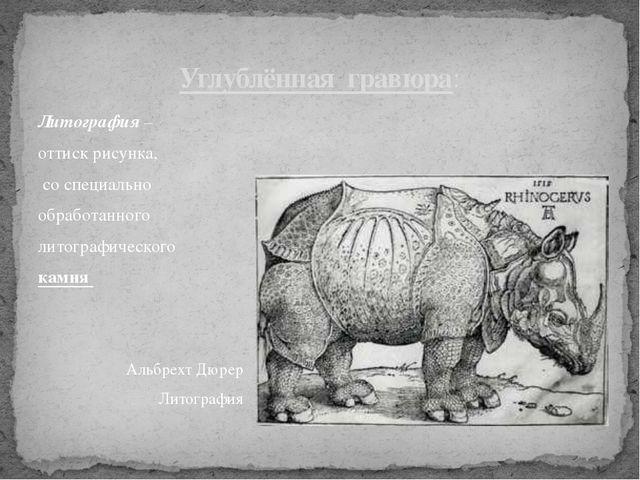 Литография – оттиск рисунка, со специально обработанного литографического кам...