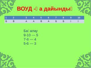 ВОУД -қа дайындық Бағалау 9-10 --- 5 7-8 --- 4 5-6 --- 3 1 2 3 4 5 6 7 8 9 10