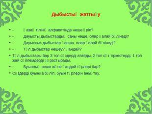 Дыбыстық жаттығу -Қазақ тілінің алфавитінде неше әріп? -Д