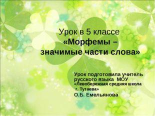 Урок в 5 классе «Морфемы – значимые части слова» Урок подготовила учитель рус