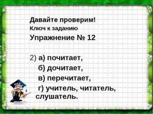 Давайте проверим! Ключ к заданию Упражнение № 12 2) а) почитает, б) дочитает,