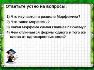 Ответьте устно на вопросы: 1) Что изучается в разделе Морфемика? 2) Что такое