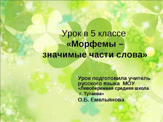 Урок в 5 классе «Морфемы – значимые части слова» Урок подготовила учитель рус...