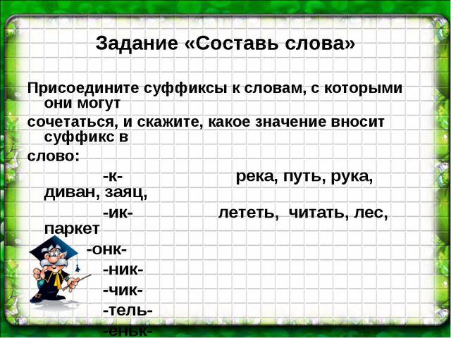 Задание «Составь слова» Присоедините суффиксы к словам, с которыми они могут...